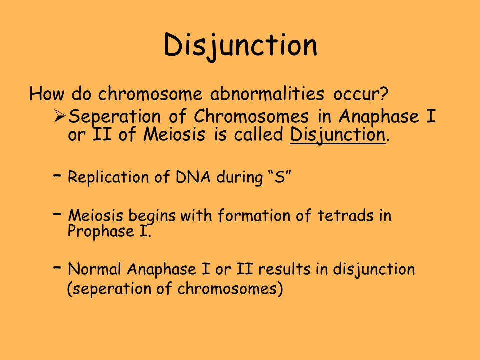 Disjunction How do chromosome abnormalities occur? Seperation of Chromosomes in Anaphase I or II of Meiosis is called Disjunction. –Replication of DNA