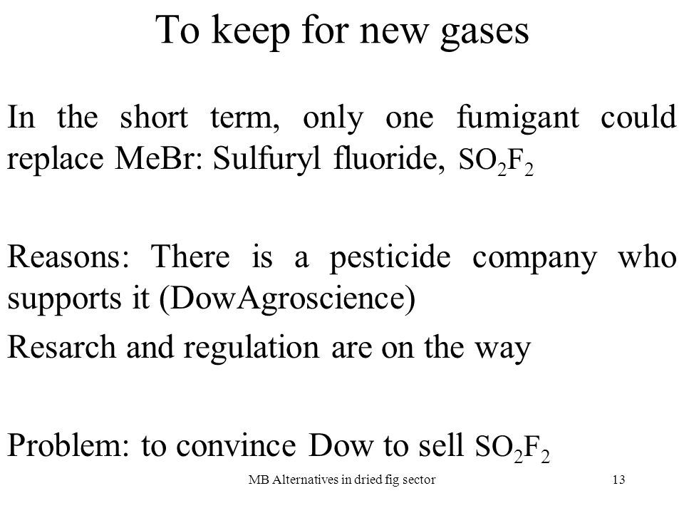 MB Alternatives in dried fig sector13 To keep for new gases In the short term, only one fumigant could replace MeBr: Sulfuryl fluoride, SO 2 F 2 Reasons: There is a pesticide company who supports it (DowAgroscience) Resarch and regulation are on the way Problem: to convince Dow to sell SO 2 F 2