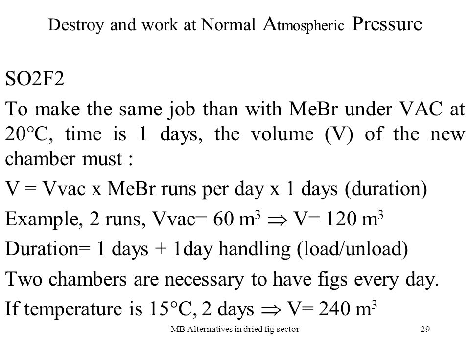 MB Alternatives in dried fig sector29 Destroy and work at Normal A tmospheric Pressure SO2F2 To make the same job than with MeBr under VAC at 20°C, time is 1 days, the volume (V) of the new chamber must : V = Vvac x MeBr runs per day x 1 days (duration) Example, 2 runs, Vvac= 60 m 3 V= 120 m 3 Duration= 1 days + 1day handling (load/unload) Two chambers are necessary to have figs every day.
