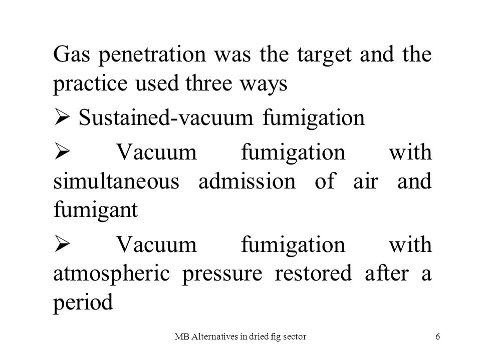 MB Alternatives in dried fig sector6 Gas penetration was the target and the practice used three ways Sustained-vacuum fumigation Vacuum fumigation with simultaneous admission of air and fumigant Vacuum fumigation with atmospheric pressure restored after a period