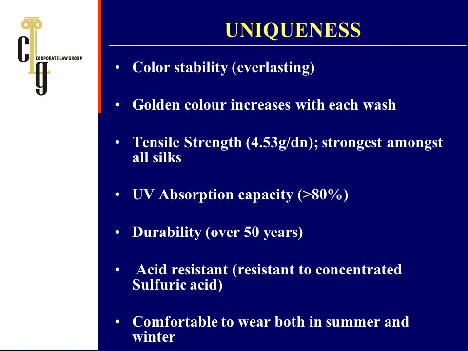UNIQUENESS Color stability (everlasting) Golden colour increases with each wash Tensile Strength (4.53g/dn); strongest amongst all silks UV Absorption