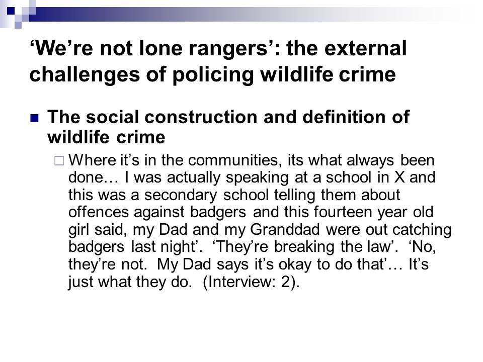Were not lone rangers: the external challenges of policing wildlife crime The social construction and definition of wildlife crime Where its in the communities, its what always been done… I was actually speaking at a school in X and this was a secondary school telling them about offences against badgers and this fourteen year old girl said, my Dad and my Granddad were out catching badgers last night.