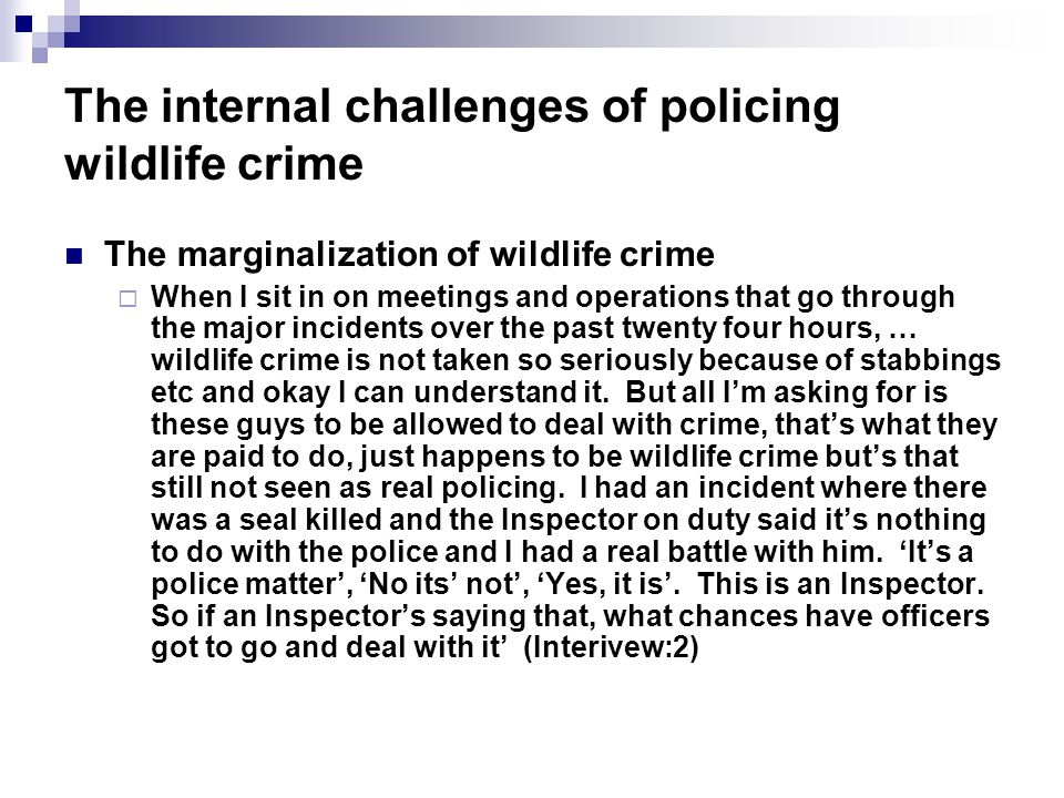 The internal challenges of policing wildlife crime The marginalization of wildlife crime When I sit in on meetings and operations that go through the major incidents over the past twenty four hours, … wildlife crime is not taken so seriously because of stabbings etc and okay I can understand it.