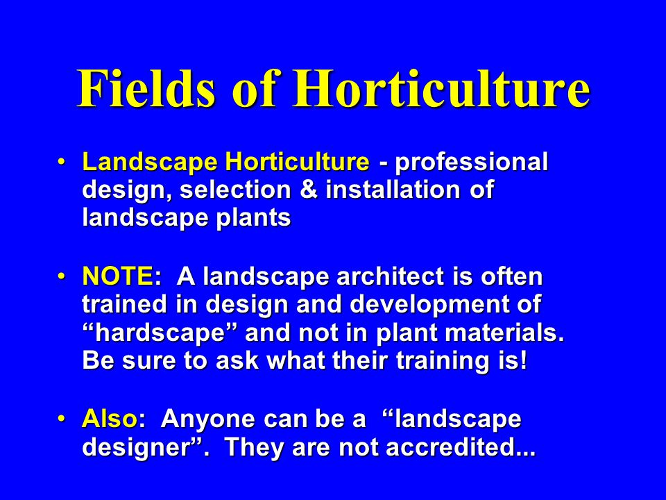 Fields of Horticulture Landscape Horticulture - professional design, selection & installation of landscape plantsLandscape Horticulture - professional design, selection & installation of landscape plants NOTE: A landscape architect is often trained in design and development of hardscape and not in plant materials.
