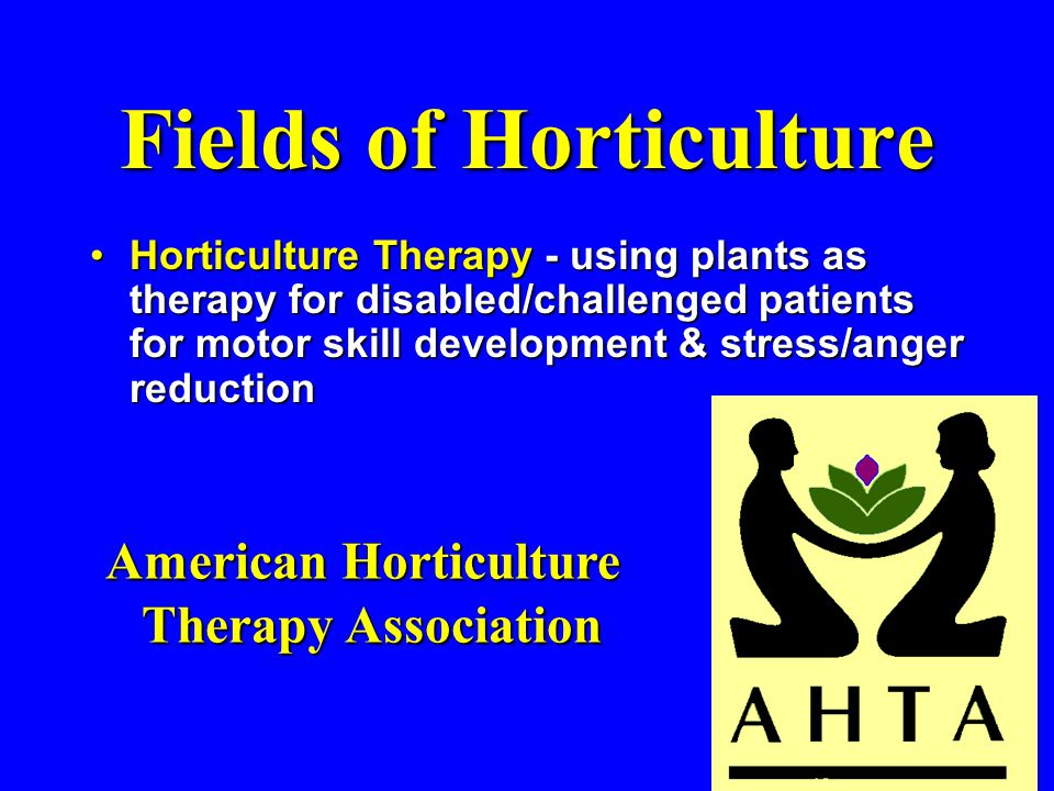 Fields of Horticulture Horticulture Therapy - using plants as therapy for disabled/challenged patients for motor skill development & stress/anger reductionHorticulture Therapy - using plants as therapy for disabled/challenged patients for motor skill development & stress/anger reduction American Horticulture Therapy Association