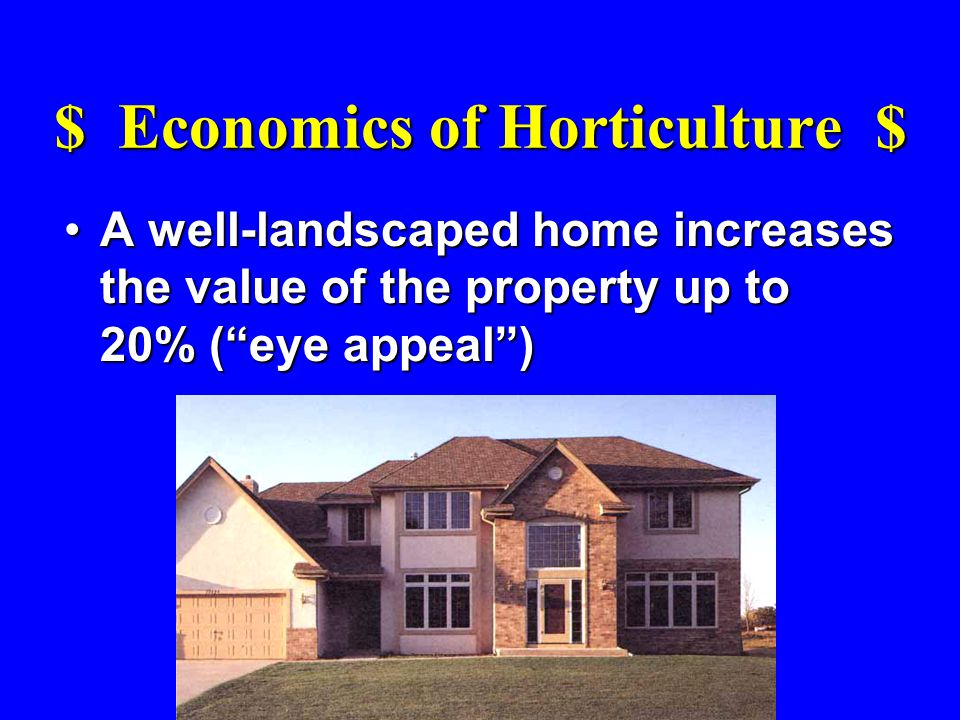 $ Economics of Horticulture $ A well-landscaped home increases the value of the property up to 20% (eye appeal)A well-landscaped home increases the value of the property up to 20% (eye appeal)