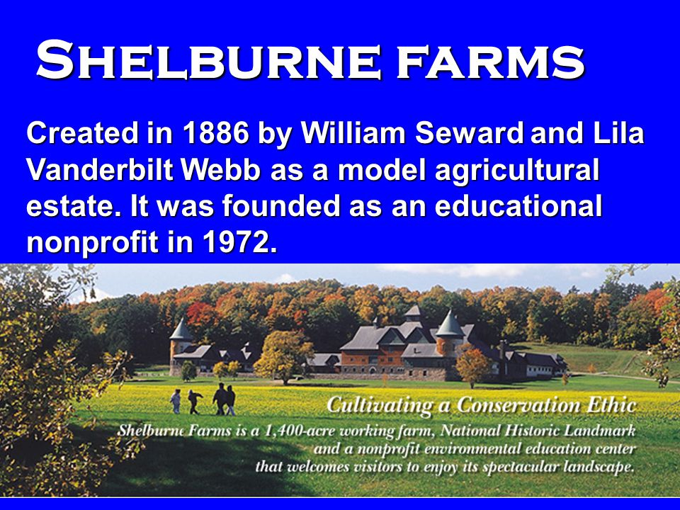 Created in 1886 by William Seward and Lila Vanderbilt Webb as a model agricultural estate. It was founded as an educational nonprofit in 1972. Shelbur