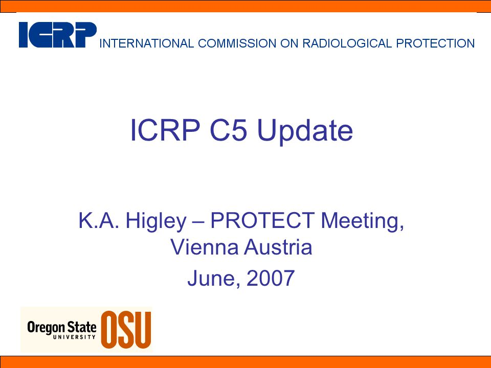 ICRP C5 Update K.A. Higley – PROTECT Meeting, Vienna Austria June, 2007