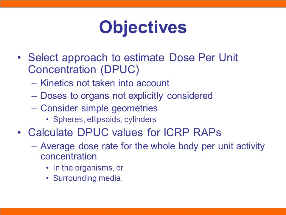 Objectives Select approach to estimate Dose Per Unit Concentration (DPUC) –Kinetics not taken into account –Doses to organs not explicitly considered –Consider simple geometries Spheres, ellipsoids, cylinders Calculate DPUC values for ICRP RAPs –Average dose rate for the whole body per unit activity concentration In the organisms, or Surrounding media.