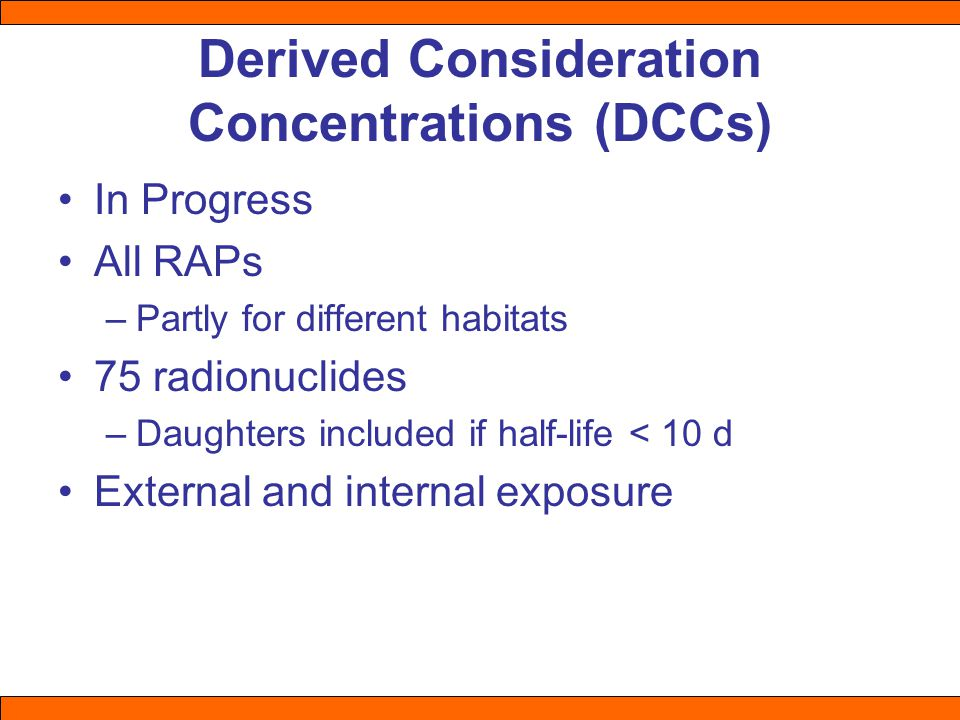 Derived Consideration Concentrations (DCCs) In Progress All RAPs –Partly for different habitats 75 radionuclides –Daughters included if half-life < 10 d External and internal exposure