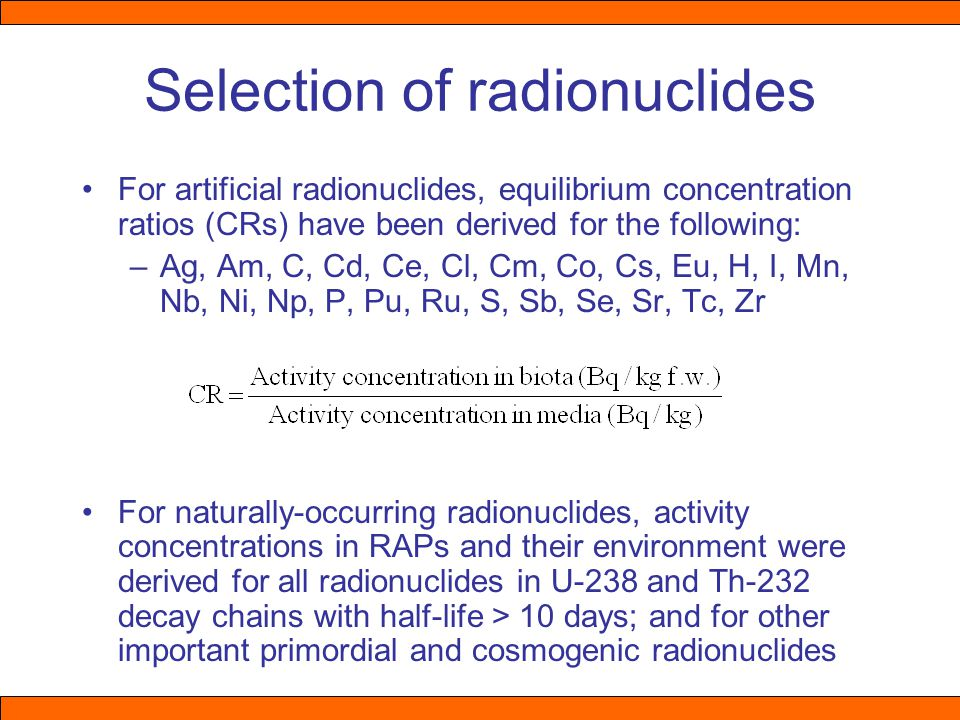 Selection of radionuclides For artificial radionuclides, equilibrium concentration ratios (CRs) have been derived for the following: –Ag, Am, C, Cd, Ce, Cl, Cm, Co, Cs, Eu, H, I, Mn, Nb, Ni, Np, P, Pu, Ru, S, Sb, Se, Sr, Tc, Zr For naturally-occurring radionuclides, activity concentrations in RAPs and their environment were derived for all radionuclides in U-238 and Th-232 decay chains with half-life > 10 days; and for other important primordial and cosmogenic radionuclides