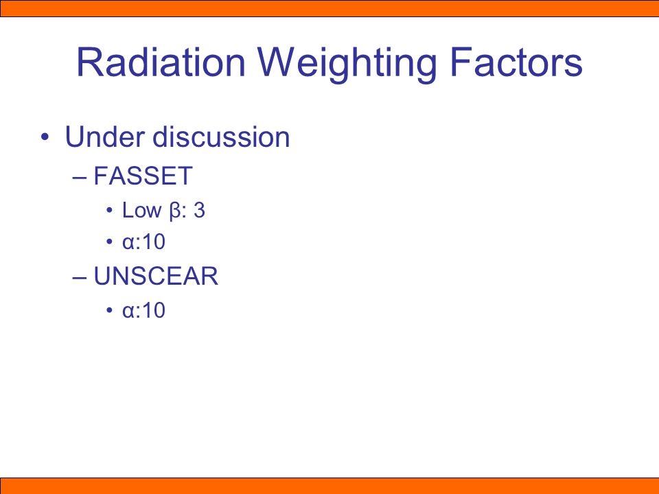 Radiation Weighting Factors Under discussion –FASSET Low β: 3 α:10 –UNSCEAR α:10