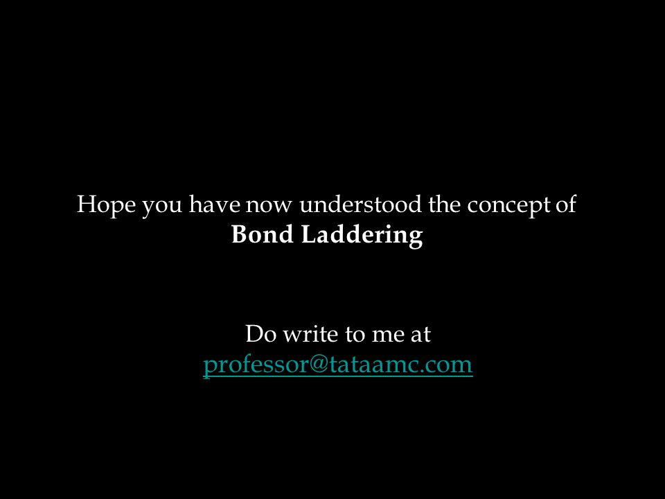 Hope you have now understood the concept of Bond Laddering Do write to me at professor@tataamc.com