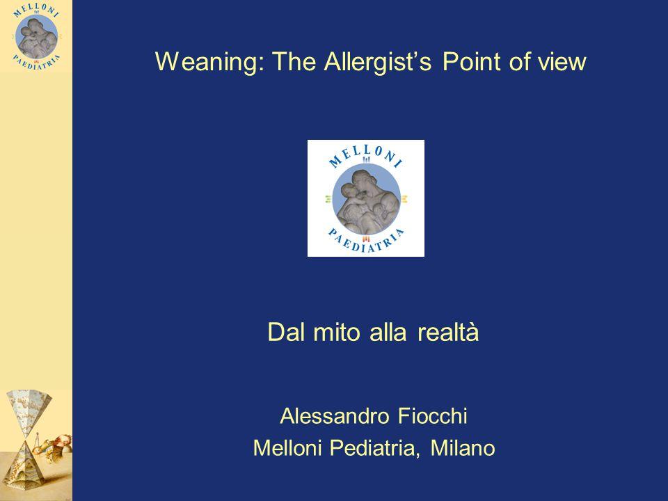 Weaning: The Allergists Point of view Dal mito alla realtà Alessandro Fiocchi Melloni Pediatria, Milano