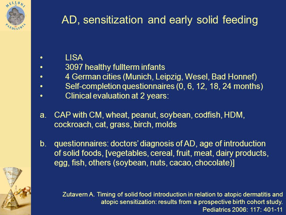 LISA 3097 healthy fullterm infants 4 German cities (Munich, Leipzig, Wesel, Bad Honnef) Self-completion questionnaires (0, 6, 12, 18, 24 months) Clinical evaluation at 2 years: a.CAP with CM, wheat, peanut, soybean, codfish, HDM, cockroach, cat, grass, birch, molds b.questionnaires: doctors diagnosis of AD, age of introduction of solid foods, [vegetables, cereal, fruit, meat, dairy products, egg, fish, others (soybean, nuts, cacao, chocolate)] AD, sensitization and early solid feeding Zutavern A.