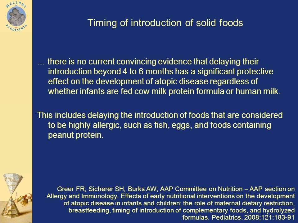 Timing of introduction of solid foods … there is no current convincing evidence that delaying their introduction beyond 4 to 6 months has a significant protective effect on the development of atopic disease regardless of whether infants are fed cow milk protein formula or human milk.