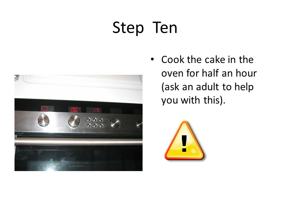 Step Ten Cook the cake in the oven for half an hour (ask an adult to help you with this).