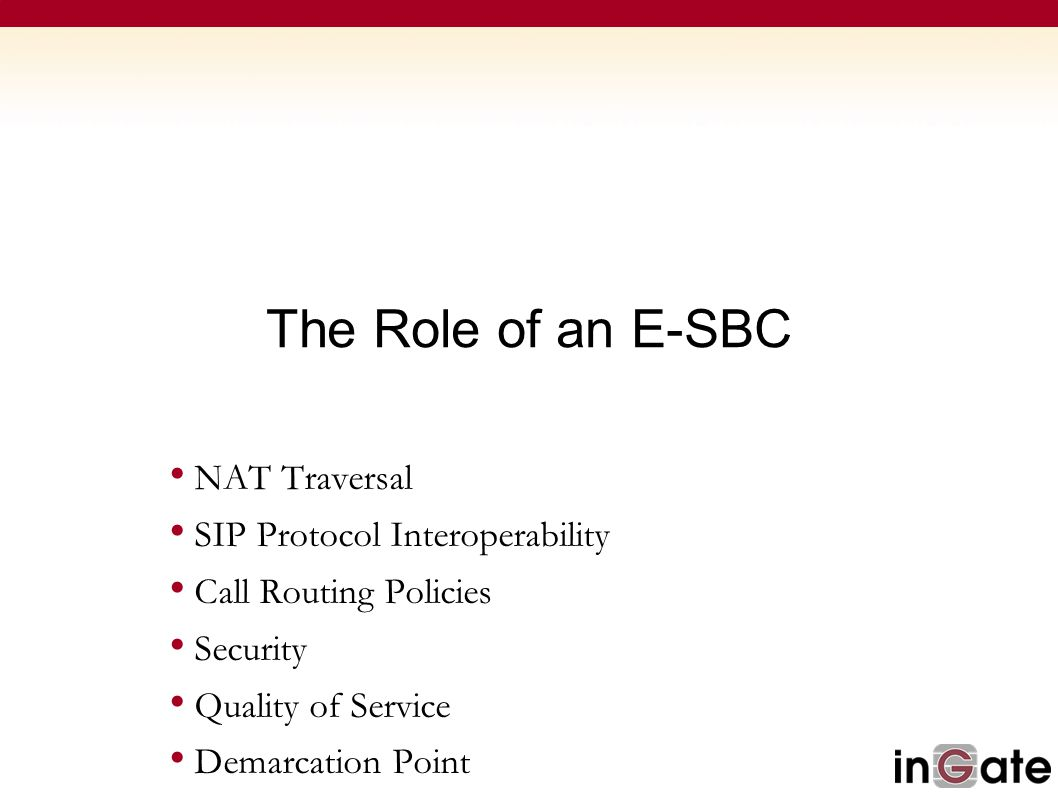 The Role of an E-SBC NAT Traversal SIP Protocol Interoperability Call Routing Policies Security Quality of Service Demarcation Point