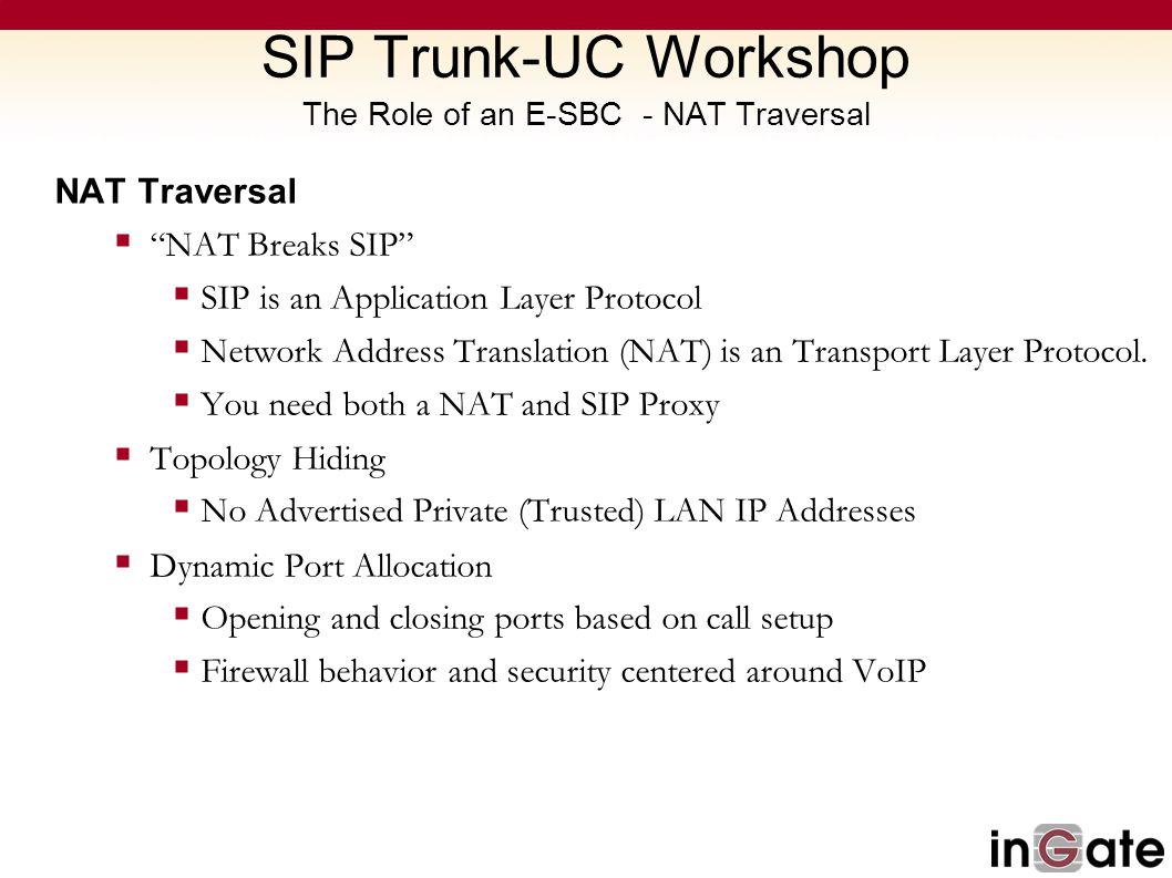 SIP Trunk-UC Workshop The Role of an E-SBC - NAT Traversal NAT Traversal NAT Breaks SIP SIP is an Application Layer Protocol Network Address Translati