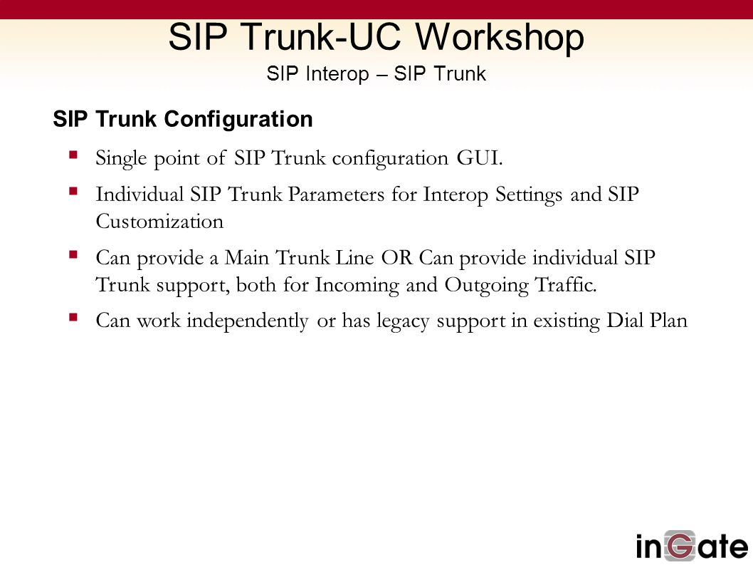 SIP Trunk Configuration Single point of SIP Trunk configuration GUI. Individual SIP Trunk Parameters for Interop Settings and SIP Customization Can pr