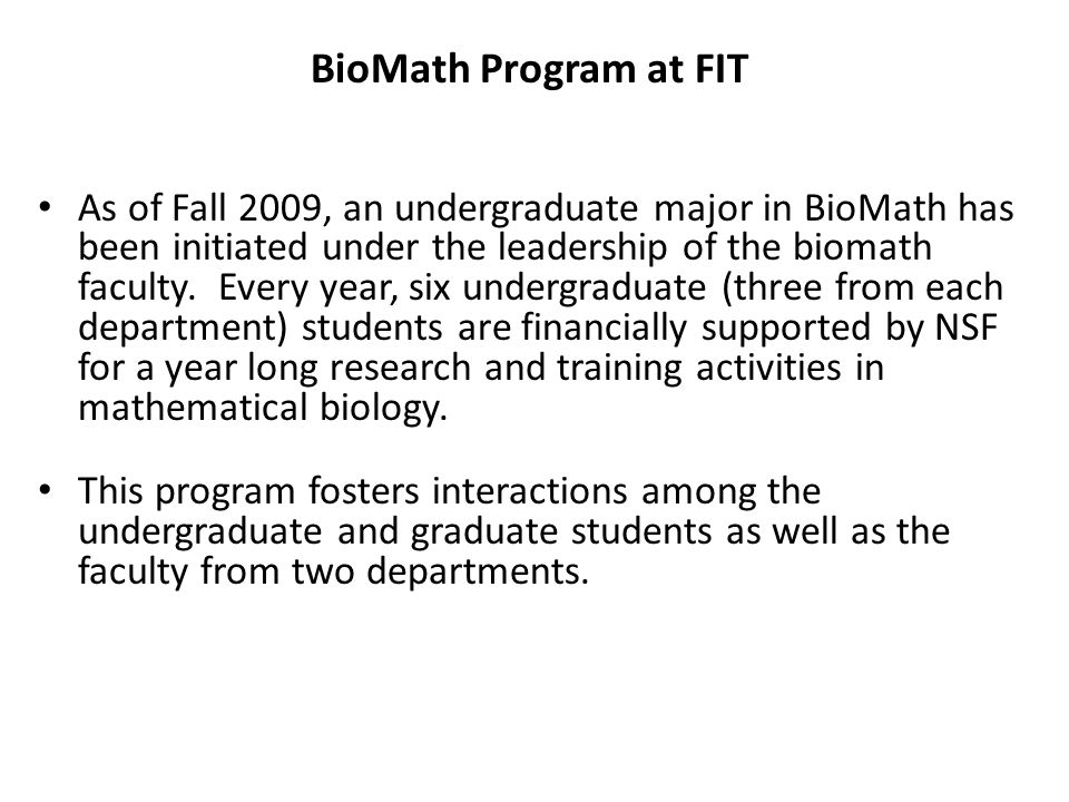 BioMath Program at FIT As of Fall 2009, an undergraduate major in BioMath has been initiated under the leadership of the biomath faculty.
