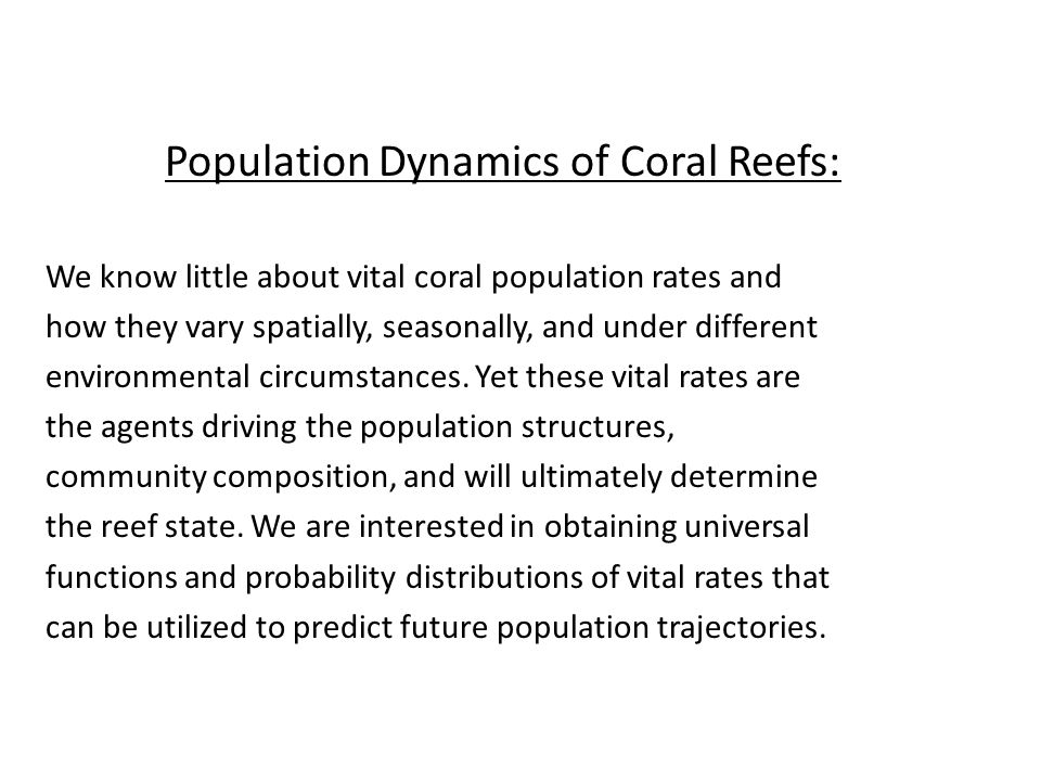 Population Dynamics of Coral Reefs: We know little about vital coral population rates and how they vary spatially, seasonally, and under different environmental circumstances.