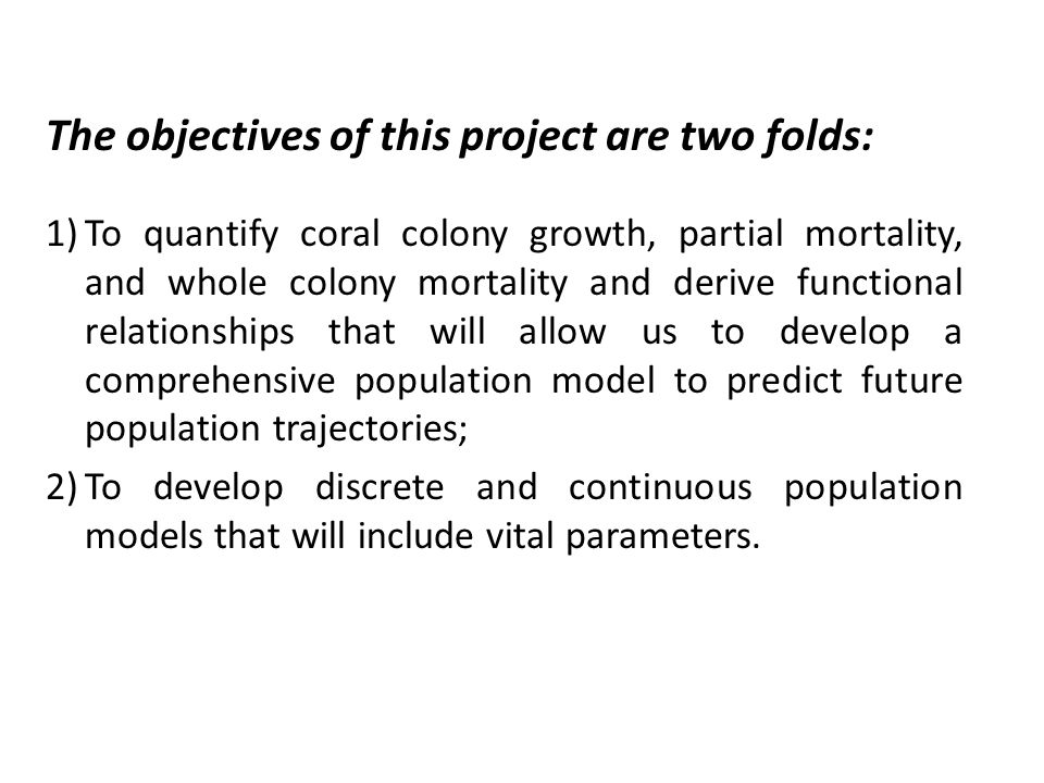 The objectives of this project are two folds: 1)To quantify coral colony growth, partial mortality, and whole colony mortality and derive functional relationships that will allow us to develop a comprehensive population model to predict future population trajectories; 2)To develop discrete and continuous population models that will include vital parameters.