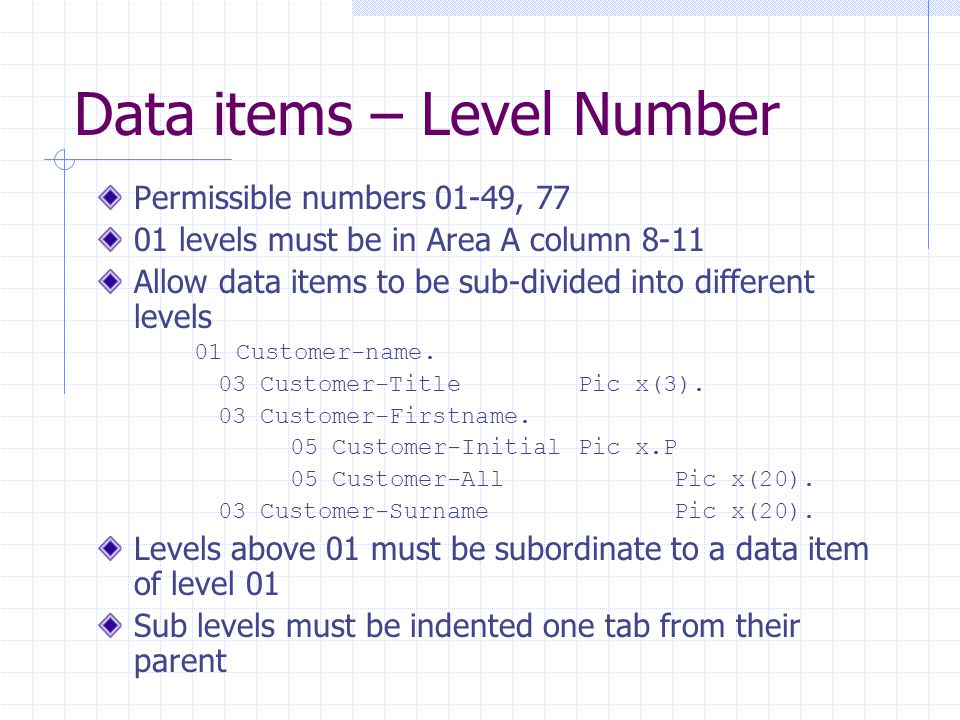 Data items – Level Number Permissible numbers 01-49, 77 01 levels must be in Area A column 8-11 Allow data items to be sub-divided into different levels 01 Customer-name.