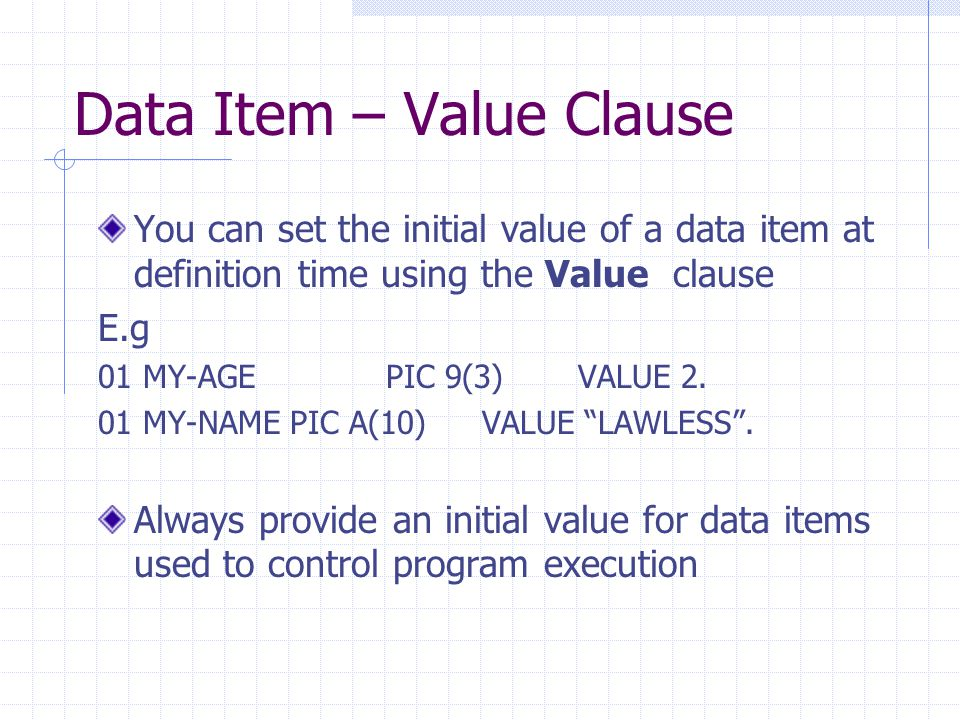 Data Item – Value Clause You can set the initial value of a data item at definition time using the Value clause E.g 01 MY-AGEPIC 9(3)VALUE 2.