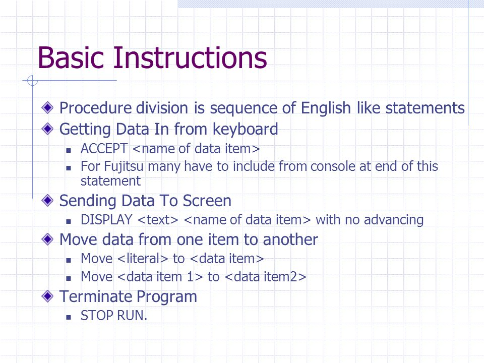 Basic Instructions Procedure division is sequence of English like statements Getting Data In from keyboard ACCEPT For Fujitsu many have to include from console at end of this statement Sending Data To Screen DISPLAY with no advancing Move data from one item to another Move to Terminate Program STOP RUN.