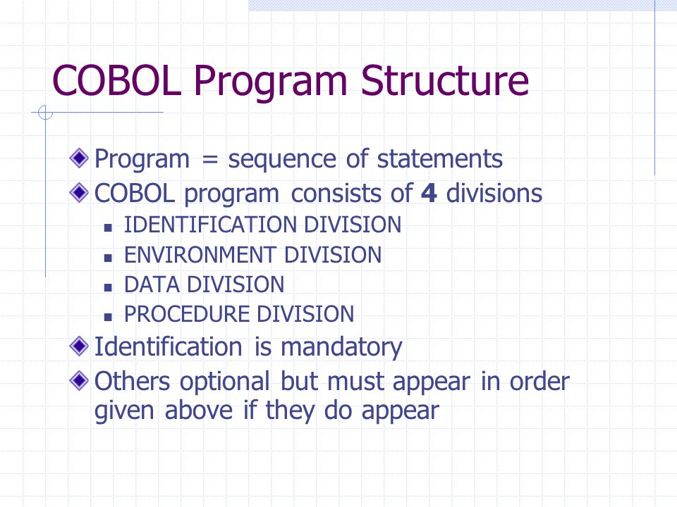 COBOL Program Structure Program = sequence of statements COBOL program consists of 4 divisions IDENTIFICATION DIVISION ENVIRONMENT DIVISION DATA DIVISION PROCEDURE DIVISION Identification is mandatory Others optional but must appear in order given above if they do appear