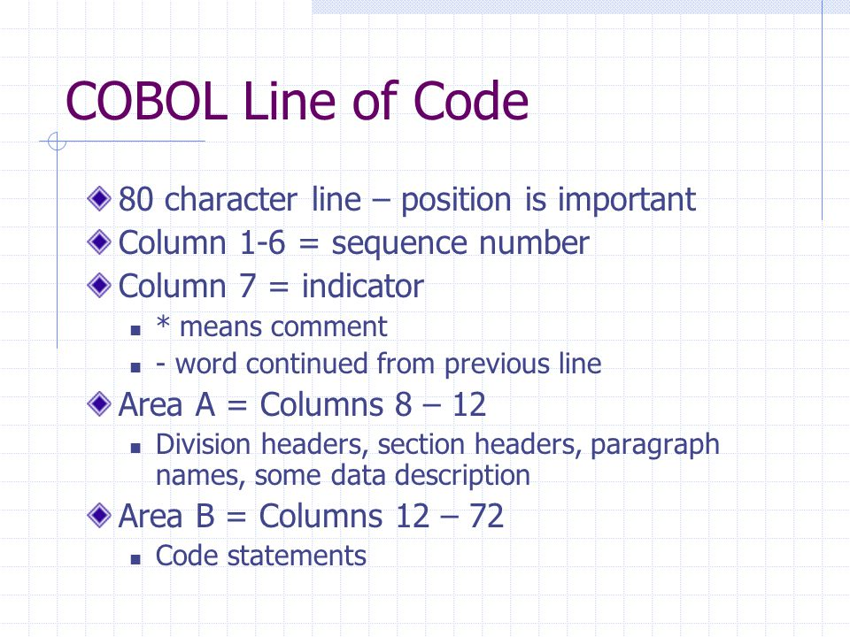 COBOL Line of Code 80 character line – position is important Column 1-6 = sequence number Column 7 = indicator * means comment - word continued from previous line Area A = Columns 8 – 12 Division headers, section headers, paragraph names, some data description Area B = Columns 12 – 72 Code statements