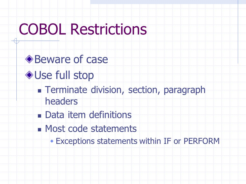 Program Development Design Sequence Selection Iteration Writing code in COBOL Data Division & Procedure Division Compiling Converts COBOL code to machine code Machine code = object program Executing Code from procedure division is run