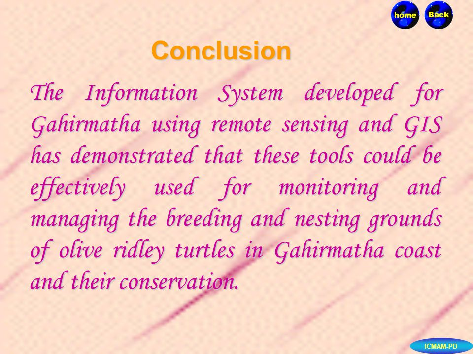 Conclusion The Information System developed for Gahirmatha using remote sensing and GIS has demonstrated that these tools could be effectively used for monitoring and managing the breeding and nesting grounds of olive ridley turtles in Gahirmatha coast and their conservation.