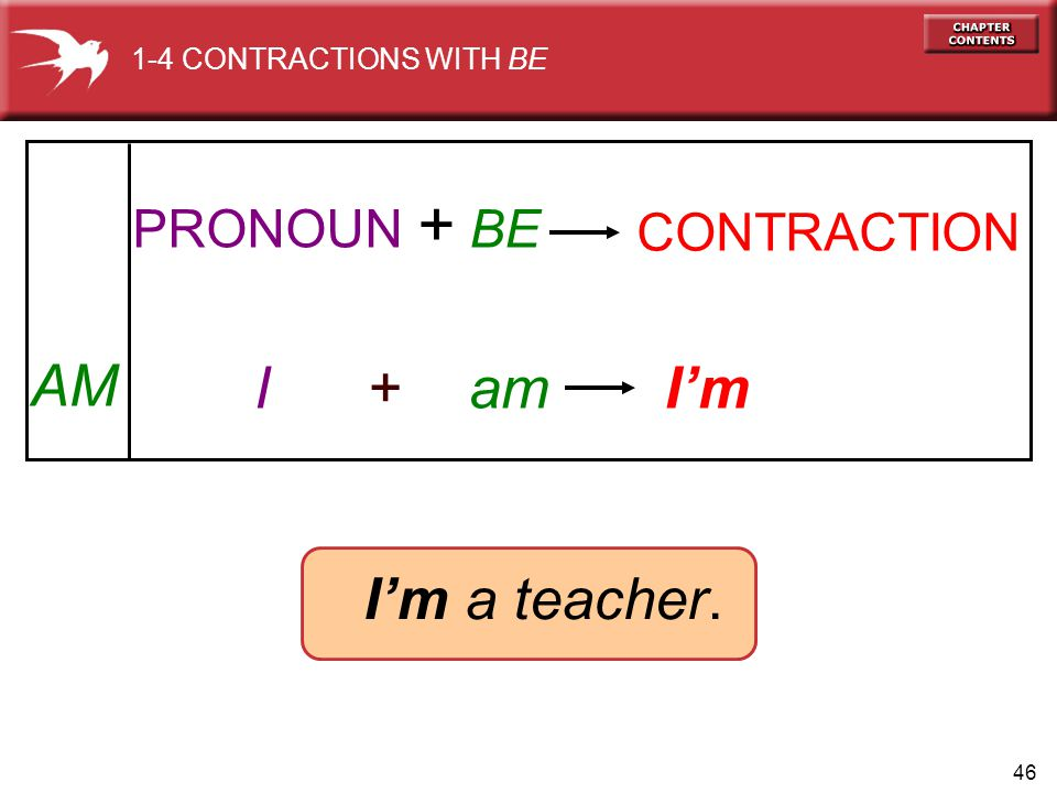 46 AM I + am Im Im a teacher. PRONOUN + BE CONTRACTION 1-4 CONTRACTIONS WITH BE
