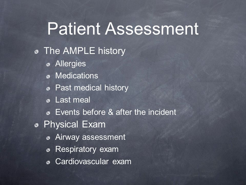 Patient Assessment The AMPLE history Allergies Medications Past medical history Last meal Events before & after the incident Physical Exam Airway asse