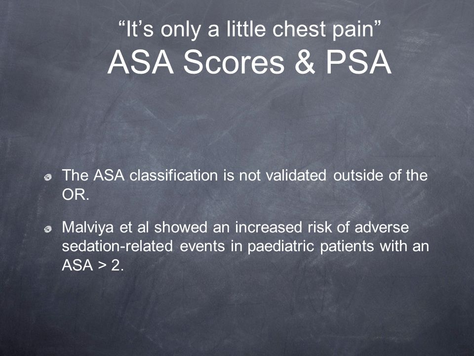 Its only a little chest pain ASA Scores & PSA The ASA classification is not validated outside of the OR. Malviya et al showed an increased risk of adv