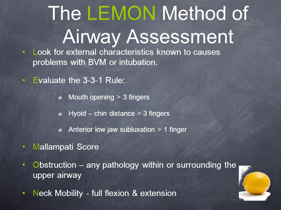 The LEMON Method of Airway Assessment Look for external characteristics known to causes problems with BVM or intubation. Evaluate the 3-3-1 Rule: Mout