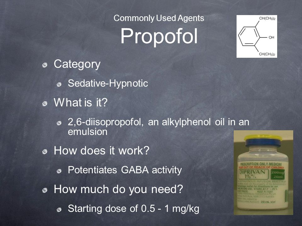 Commonly Used Agents Propofol Category Sedative-Hypnotic What is it? 2,6-diisopropofol, an alkylphenol oil in an emulsion How does it work? Potentiate