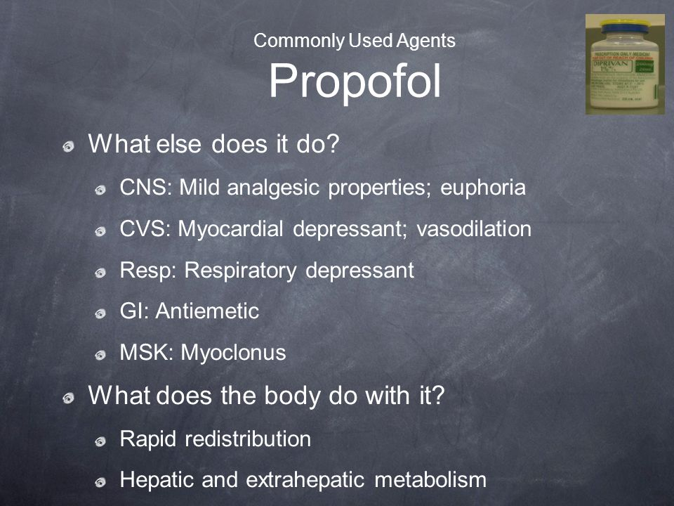 Commonly Used Agents Propofol What else does it do? CNS: Mild analgesic properties; euphoria CVS: Myocardial depressant; vasodilation Resp: Respirator