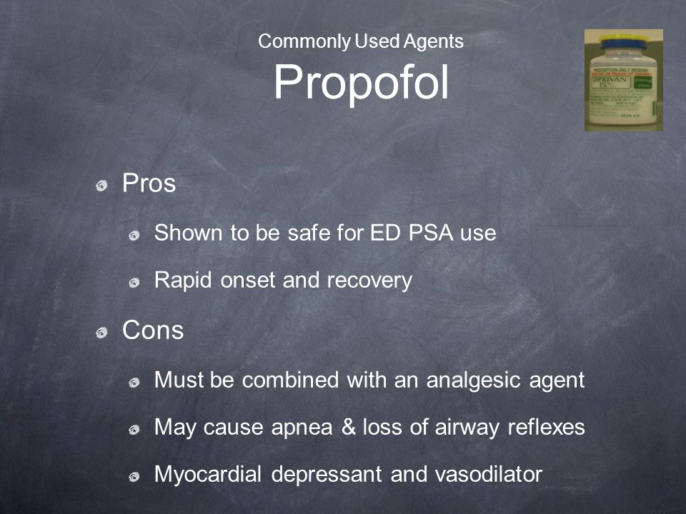 Commonly Used Agents Propofol Pros Shown to be safe for ED PSA use Rapid onset and recovery Cons Must be combined with an analgesic agent May cause ap