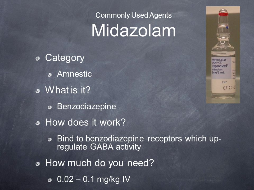 Commonly Used Agents Midazolam Category Amnestic What is it? Benzodiazepine How does it work? Bind to benzodiazepine receptors which up- regulate GABA