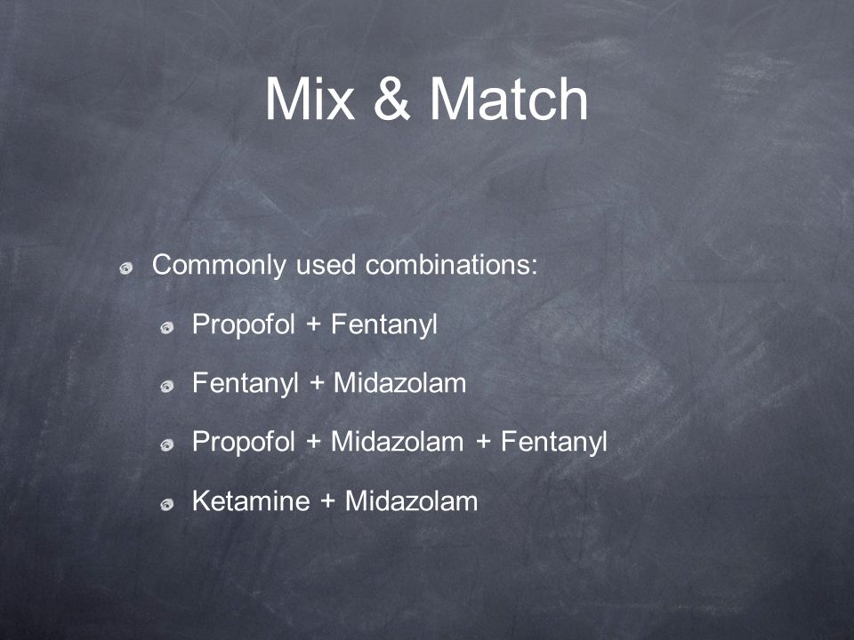 Mix & Match Commonly used combinations: Propofol + Fentanyl Fentanyl + Midazolam Propofol + Midazolam + Fentanyl Ketamine + Midazolam