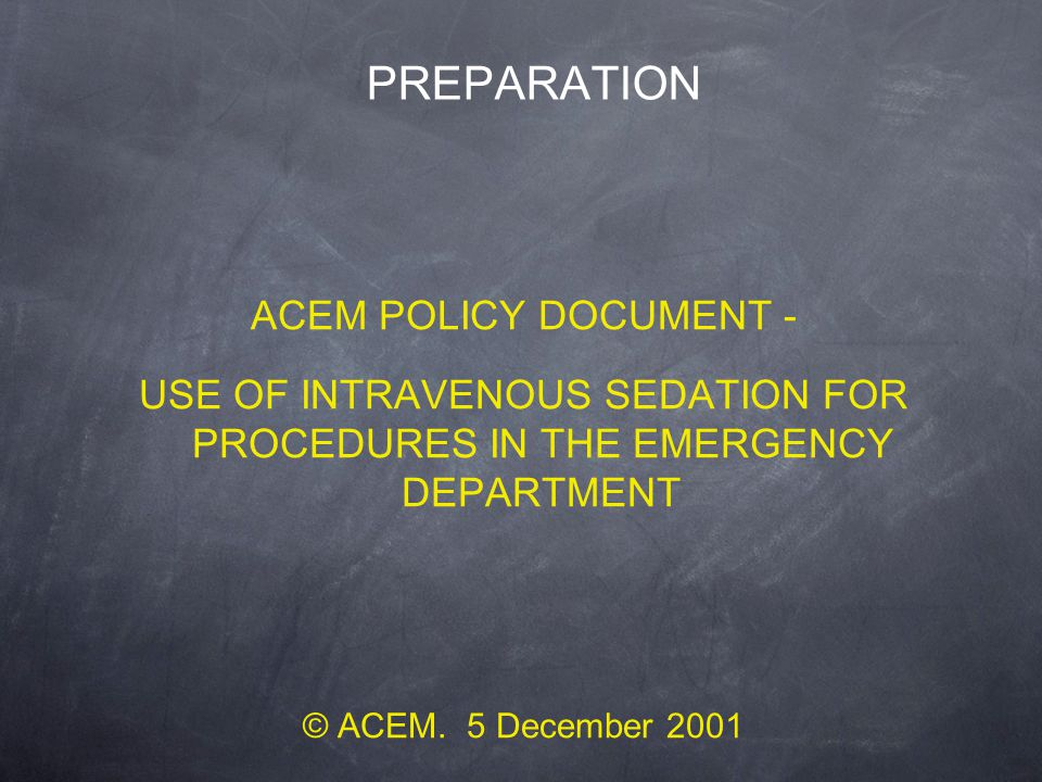 PREPARATION ACEM POLICY DOCUMENT - USE OF INTRAVENOUS SEDATION FOR PROCEDURES IN THE EMERGENCY DEPARTMENT © ACEM. 5 December 2001