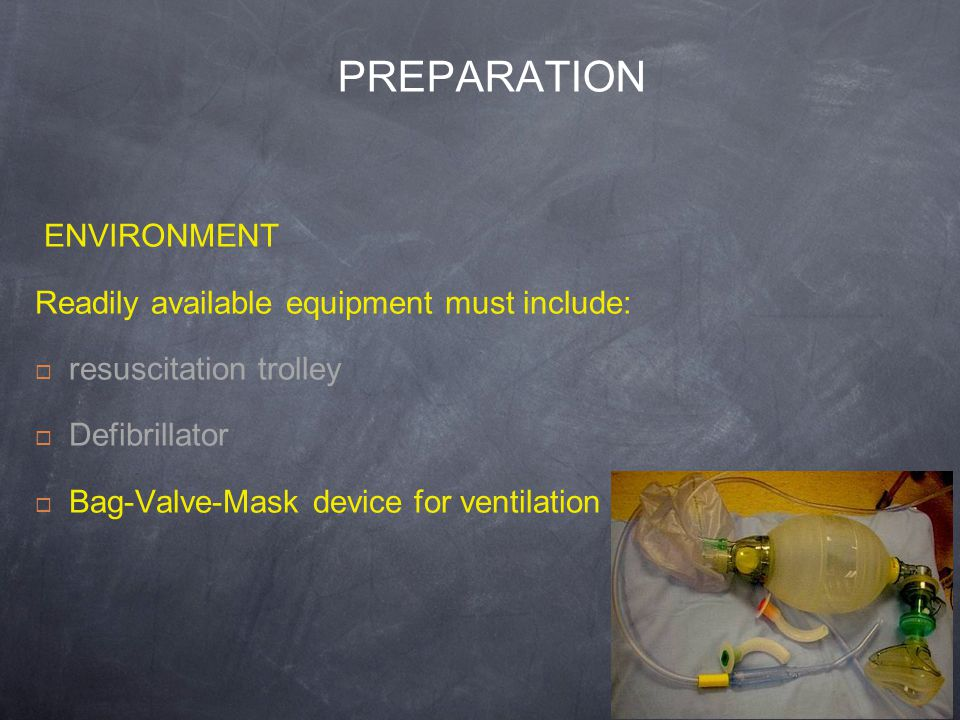 PREPARATION ENVIRONMENT Readily available equipment must include: resuscitation trolley Defibrillator Bag-Valve-Mask device for ventilation