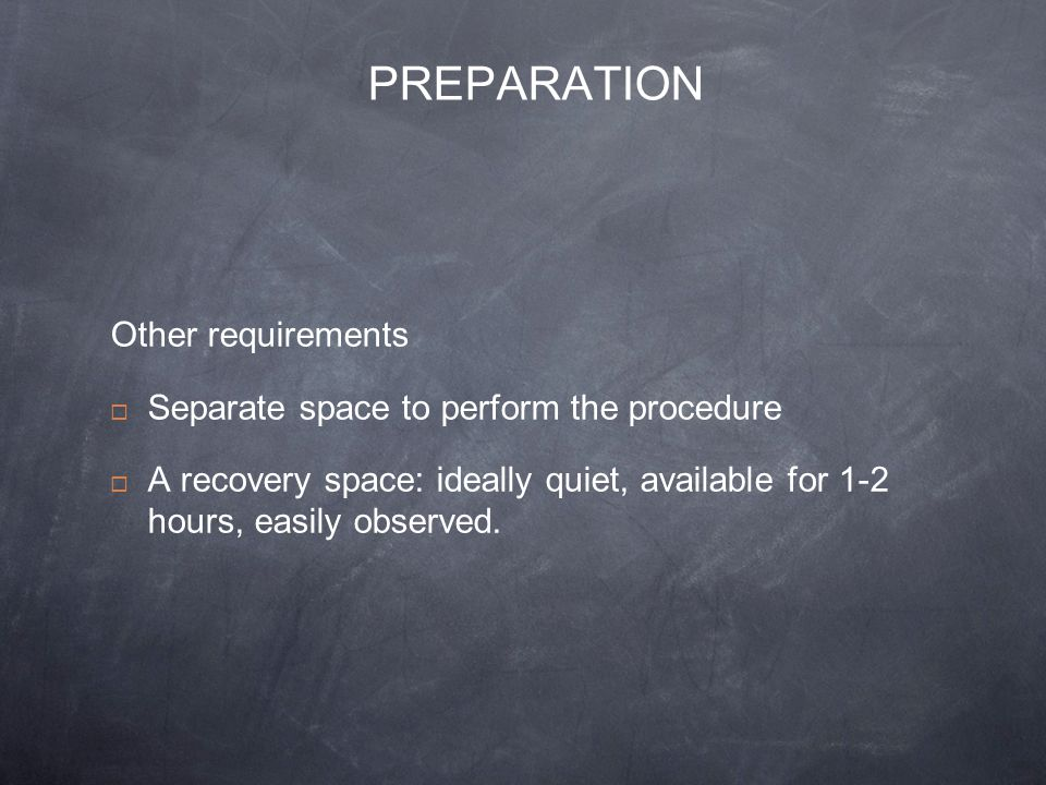 PREPARATION Other requirements Separate space to perform the procedure A recovery space: ideally quiet, available for 1-2 hours, easily observed.