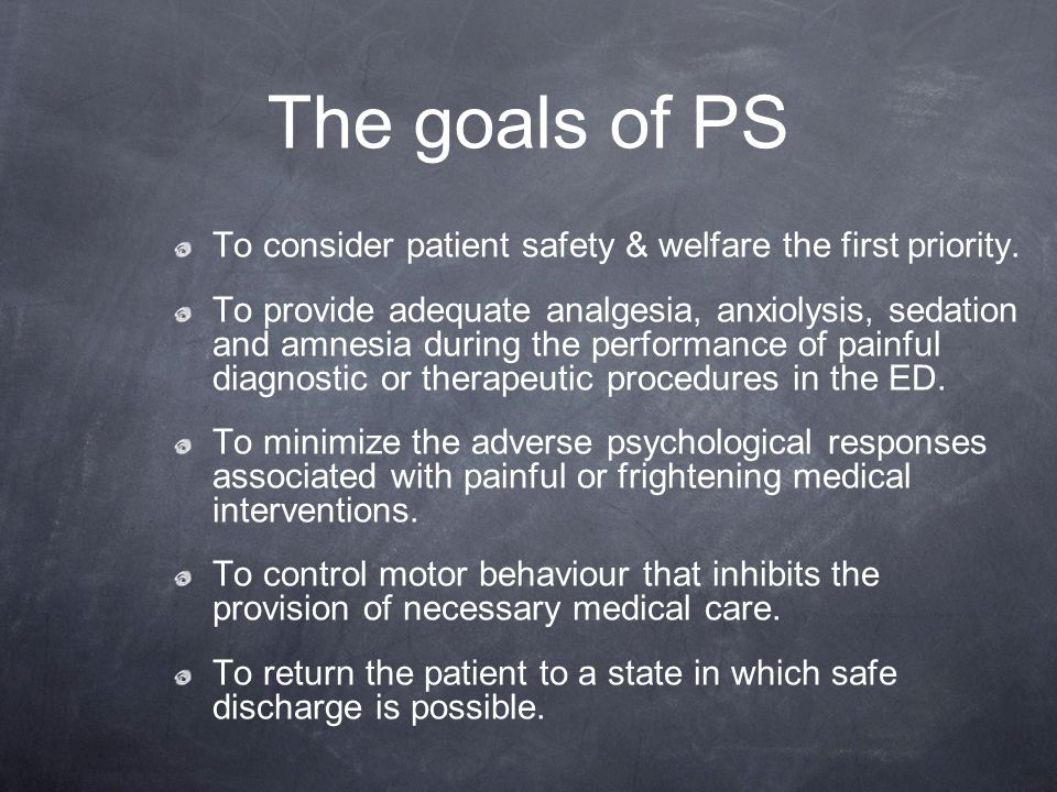 The goals of PS To consider patient safety & welfare the first priority. To provide adequate analgesia, anxiolysis, sedation and amnesia during the pe