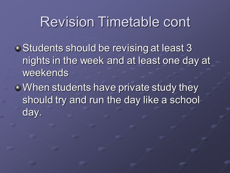 Revision Timetable cont Students should be revising at least 3 nights in the week and at least one day at weekends When students have private study they should try and run the day like a school day.