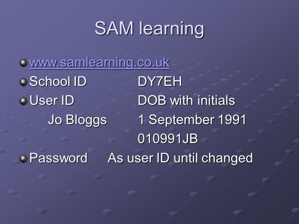 SAM learning www.samlearning.co.uk School IDDY7EH User ID DOB with initials Jo Bloggs1 September 1991 010991JB Password As user ID until changed