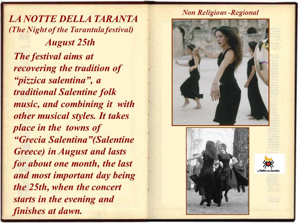LA NOTTE DELLA TARANTA (The Night of the Tarantula festival) August 25th Non Religious -Regional The festival aims at recovering the tradition of pizzica salentina, a traditional Salentine folk music, and combining it with other musical styles.